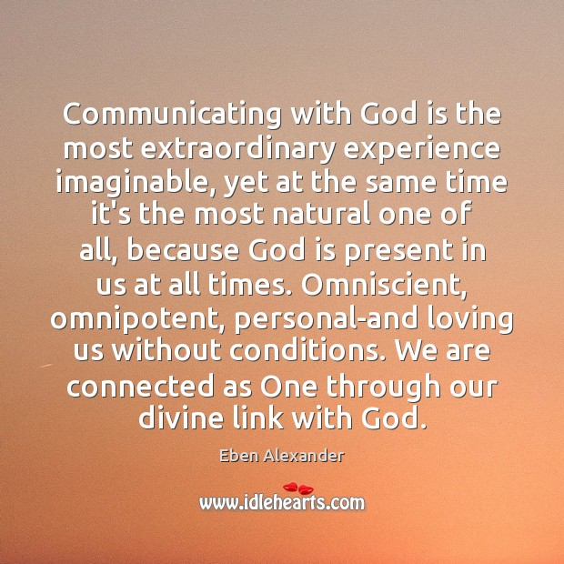 Communicating with God is the most extraordinary experience imaginable, yet at the Eben Alexander Picture Quote