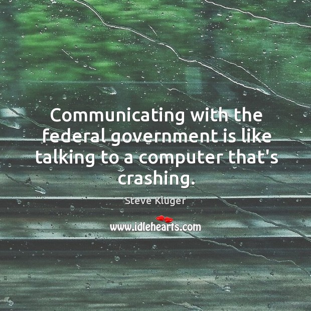 Communicating with the federal government is like talking to a computer that's crashing. Image