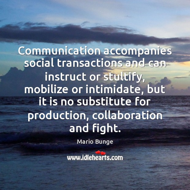 Communication accompanies social transactions and can instruct or stultify, mobilize or intimidate, Mario Bunge Picture Quote