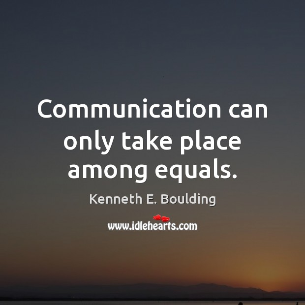 Communication can only take place among equals. Communication Quotes Image