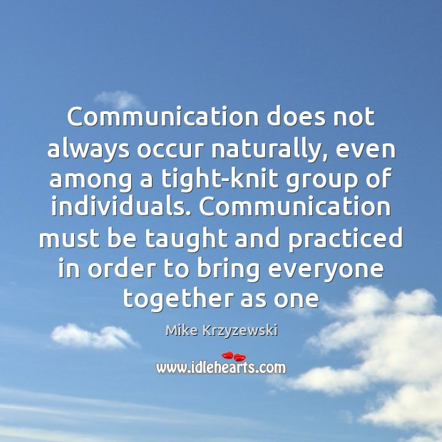 Communication does not always occur naturally, even among a tight-knit group of Mike Krzyzewski Picture Quote