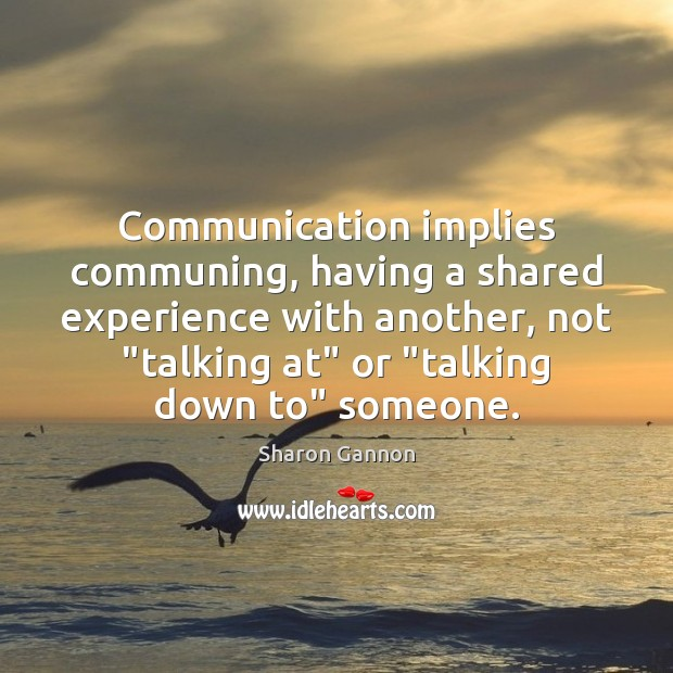 "Communication implies communing, having a shared experience with another, not ""talking at"" Sharon Gannon Picture Quote"