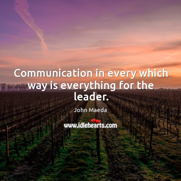 Communication in every which way is everything for the leader. John Maeda Picture Quote