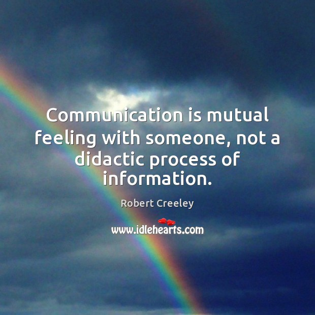 Communication is mutual feeling with someone, not a didactic process of information. Image