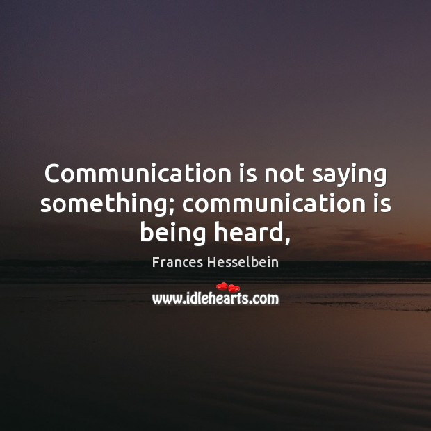 Communication is not saying something; communication is being heard, Image