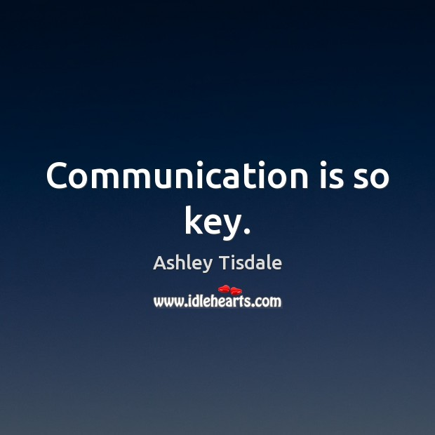 Communication is so key. Ashley Tisdale Picture Quote