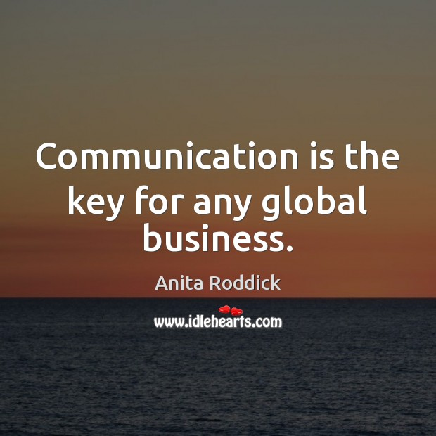 Communication is the key for any global business. Anita Roddick Picture Quote