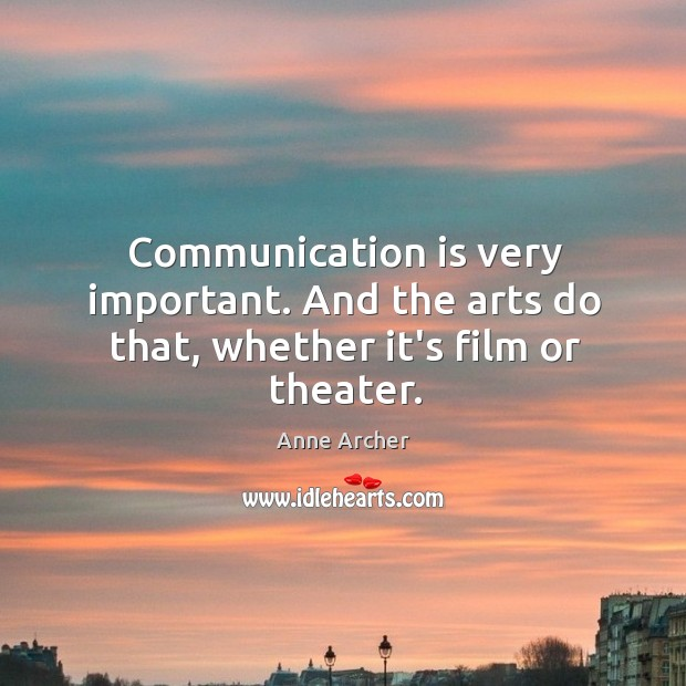 Image, Communication is very important. And the arts do that, whether it's film or theater.