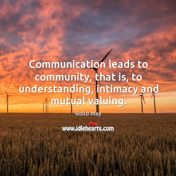 Communication leads to community, that is, to understanding, intimacy and mutual valuing. Image