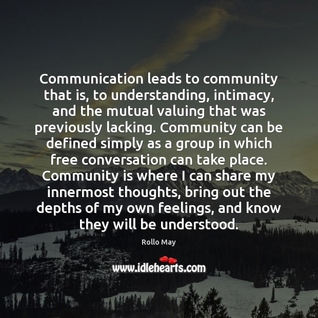 Communication leads to community that is, to understanding, intimacy, and the mutual Rollo May Picture Quote
