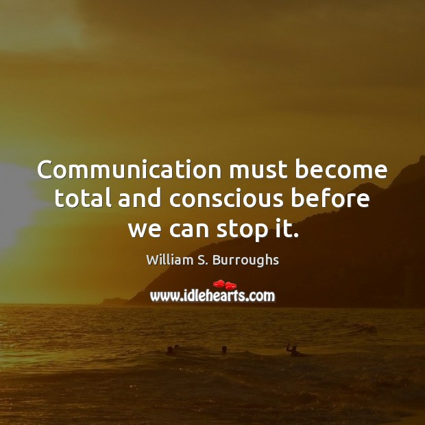 Communication must become total and conscious before we can stop it. Image