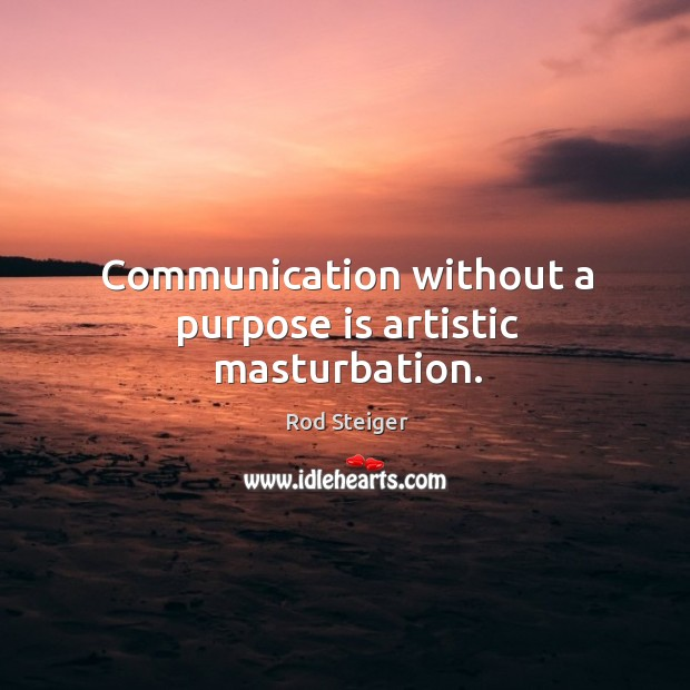 Communication without a purpose is artistic masturbation. Image