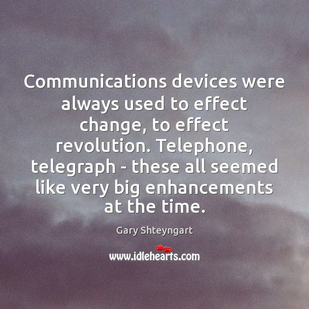 Communications devices were always used to effect change, to effect revolution. Telephone, Gary Shteyngart Picture Quote