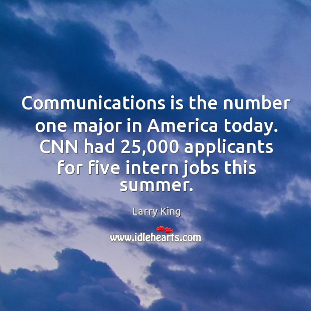 Image, Communications is the number one major in america today. Cnn had 25,000 applicants for five intern jobs this summer.