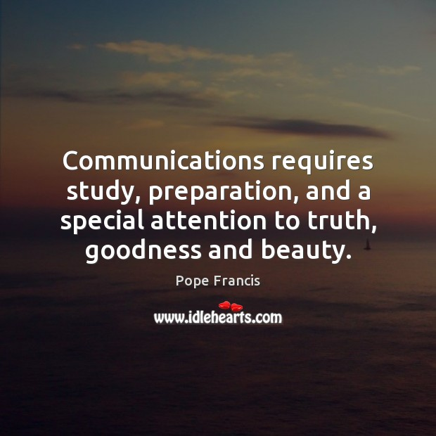 Communications requires study, preparation, and a special attention to truth, goodness and Image