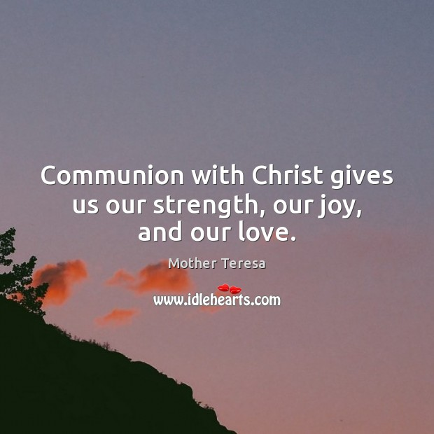Image, Communion with Christ gives us our strength, our joy, and our love.