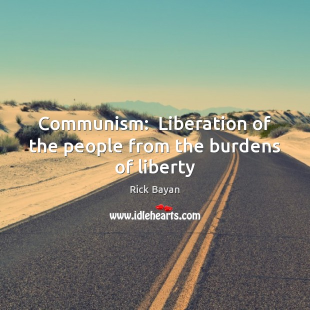 Communism:  Liberation of the people from the burdens of liberty Image