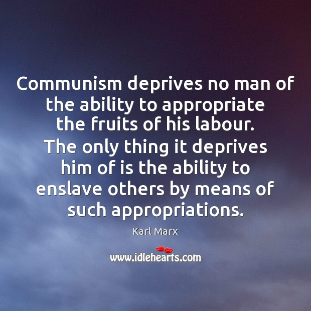 Image, Communism deprives no man of the ability to appropriate the fruits of