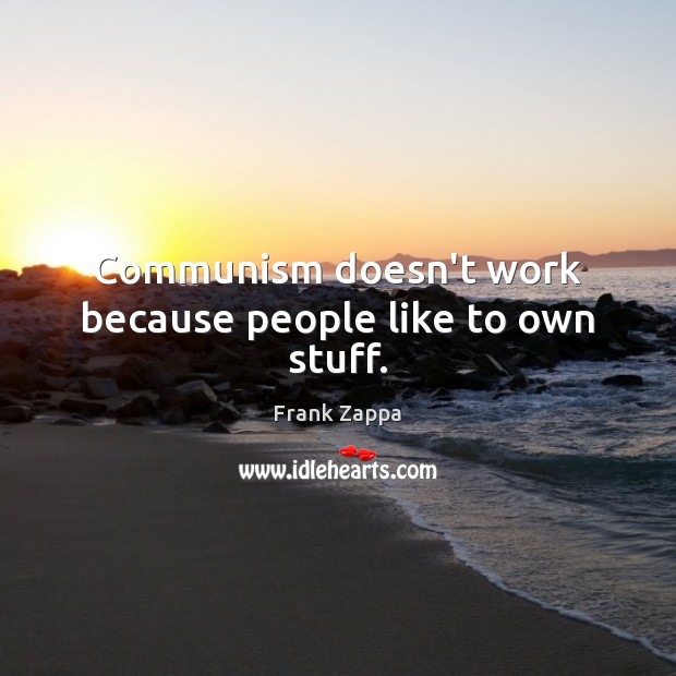 Communism doesn't work because people like to own stuff. Image