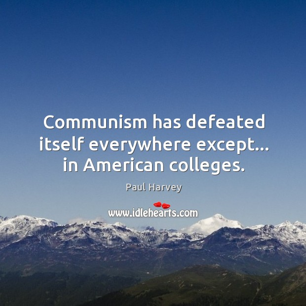 Communism has defeated itself everywhere except… in American colleges. Paul Harvey Picture Quote