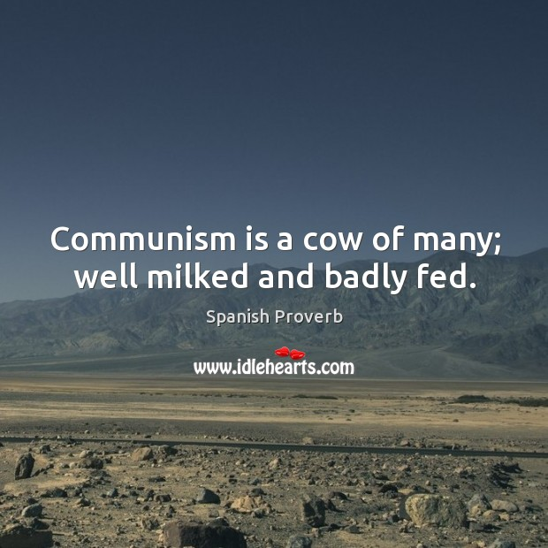 Communism is a cow of many; well milked and badly fed. Spanish Proverbs Image