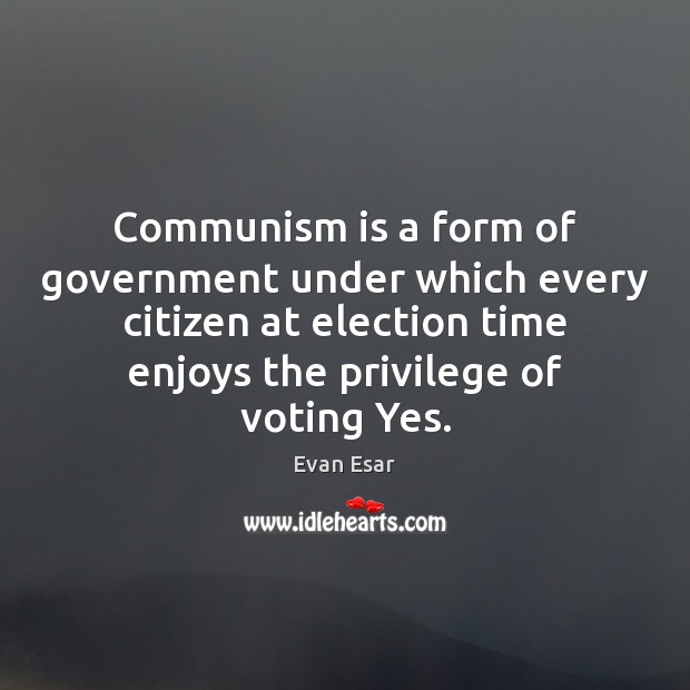 Communism is a form of government under which every citizen at election Evan Esar Picture Quote