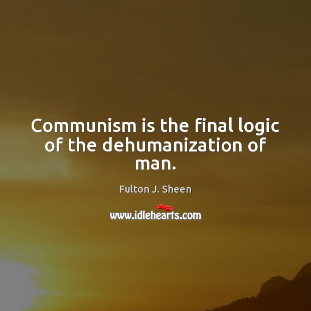 Image, Communism is the final logic of the dehumanization of man.