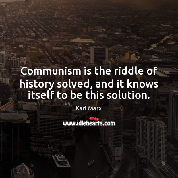 Image, Communism is the riddle of history solved, and it knows itself to be this solution.