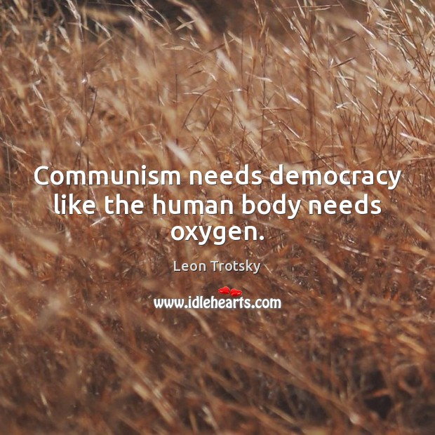 Communism needs democracy like the human body needs oxygen. Leon Trotsky Picture Quote