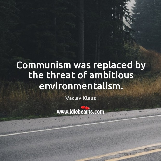 Communism was replaced by the threat of ambitious environmentalism. Image