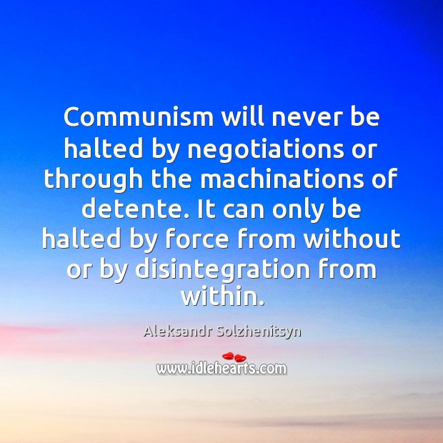 Communism will never be halted by negotiations or through the machinations of Aleksandr Solzhenitsyn Picture Quote