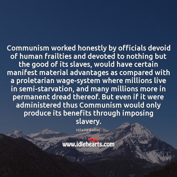 Communism worked honestly by officials devoid of human frailties and devoted to Hilaire Belloc Picture Quote