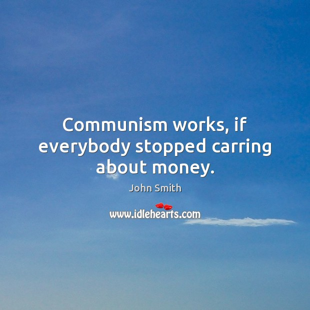 Image, Communism works, if everybody stopped carring about money.