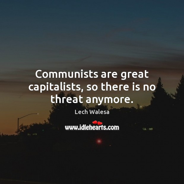 Communists are great capitalists, so there is no threat anymore. Image