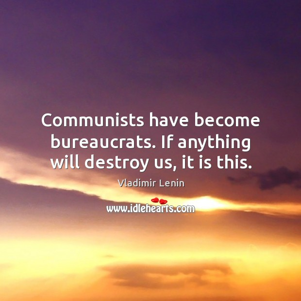 Communists have become bureaucrats. If anything will destroy us, it is this. Vladimir Lenin Picture Quote