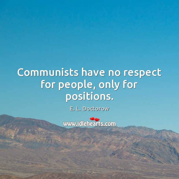 Communists have no respect for people, only for positions. E. L. Doctorow Picture Quote