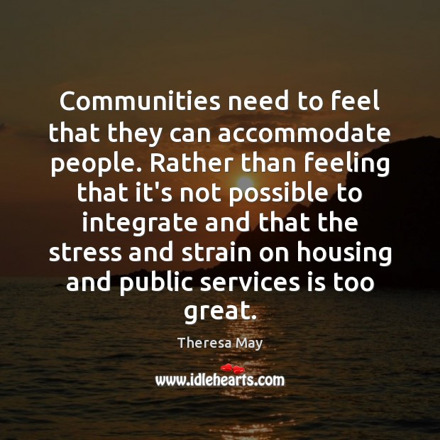 Communities need to feel that they can accommodate people. Rather than feeling Theresa May Picture Quote