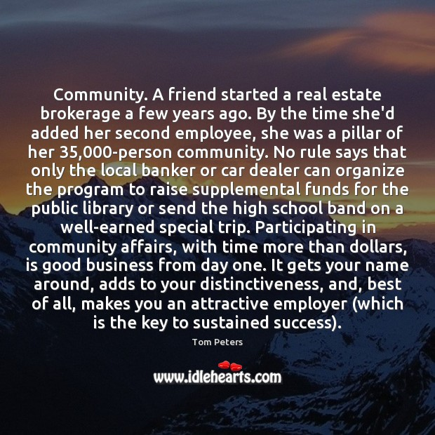 Community. A friend started a real estate brokerage a few years ago. Tom Peters Picture Quote