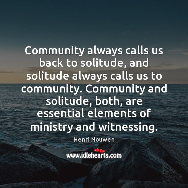 Community always calls us back to solitude, and solitude always calls us Henri Nouwen Picture Quote