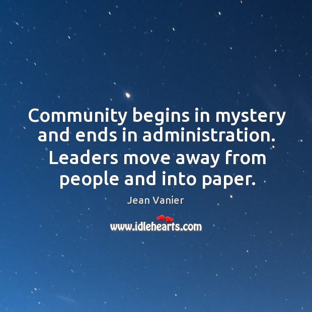 Community begins in mystery and ends in administration. Leaders move away from people and into paper. Image
