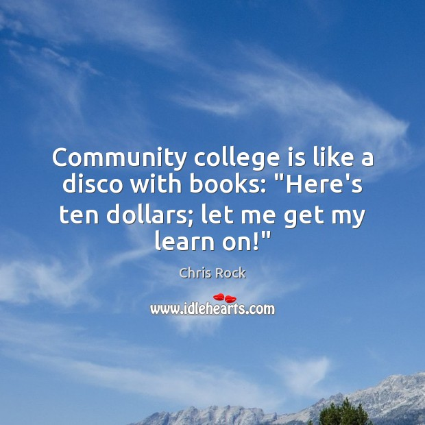 "Community college is like a disco with books: ""Here's ten dollars; let College Quotes Image"