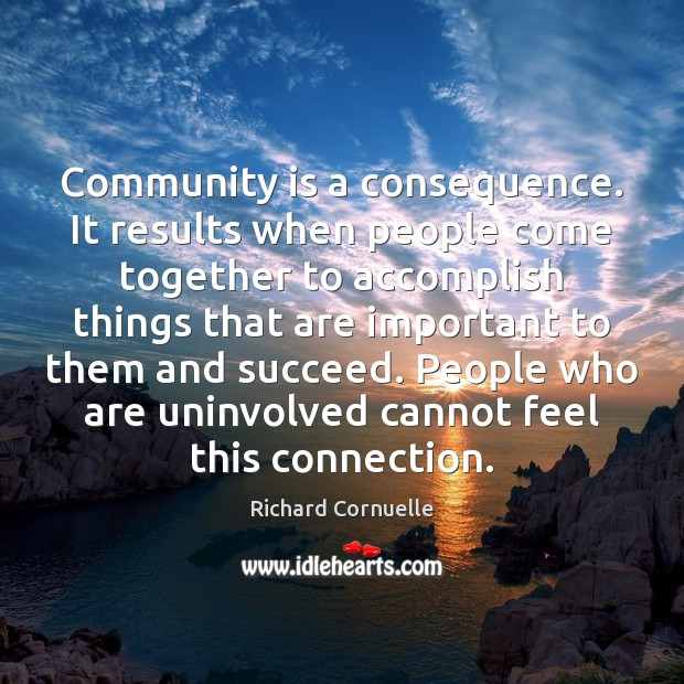 Community is a consequence. It results when people come together to accomplish Image