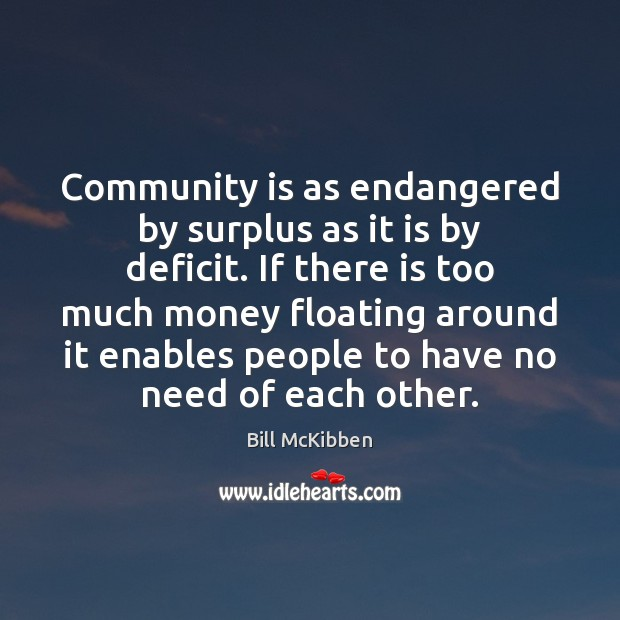 Community is as endangered by surplus as it is by deficit. If Bill McKibben Picture Quote