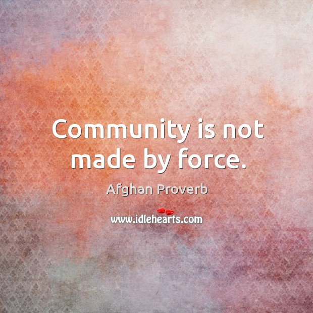 Community is not made by force. Afghan Proverbs Image