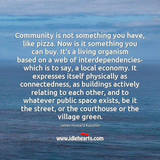 Community is not something you have, like pizza. Now is it something James Howard Kunstler Picture Quote