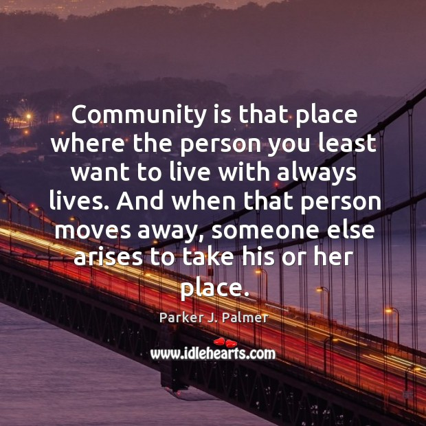 Community is that place where the person you least want to live with always lives. Image