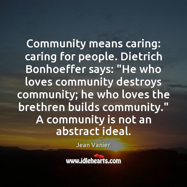 "Community means caring: caring for people. Dietrich Bonhoeffer says: ""He who loves Image"