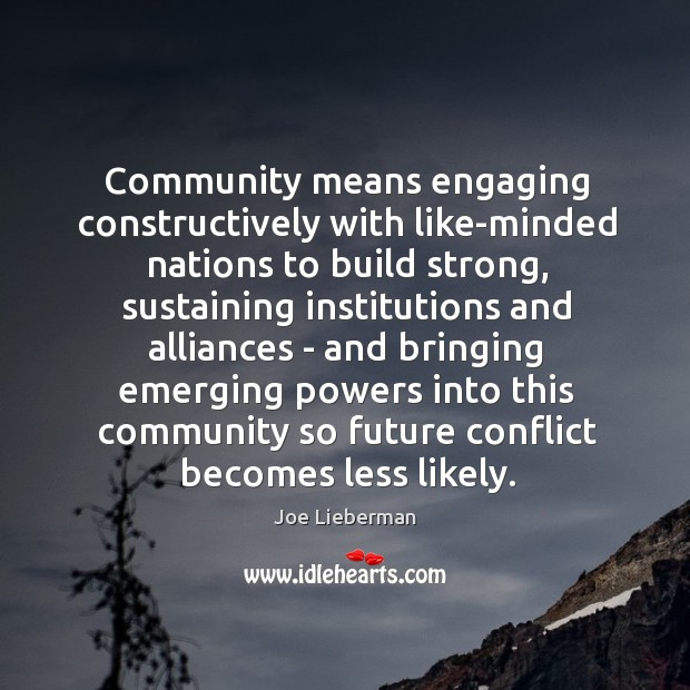 Community means engaging constructively with like-minded nations to build strong, sustaining institutions Joe Lieberman Picture Quote