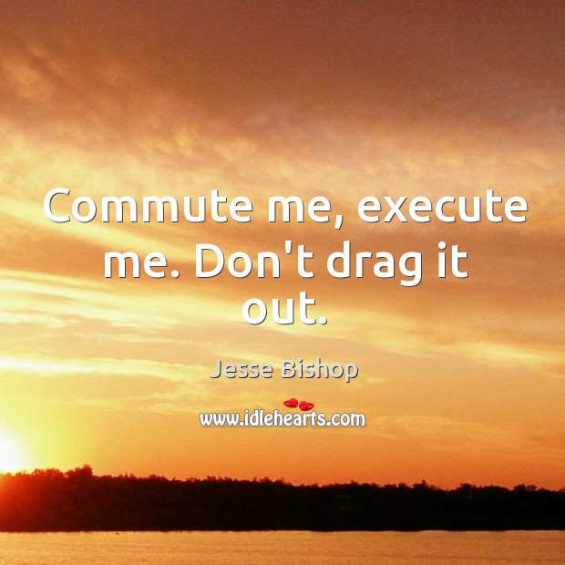 Commute me, execute me. Don't drag it out. Image
