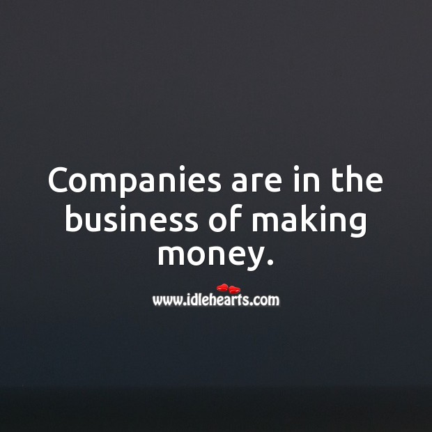 Companies are in the business of making money. Business Quotes Image